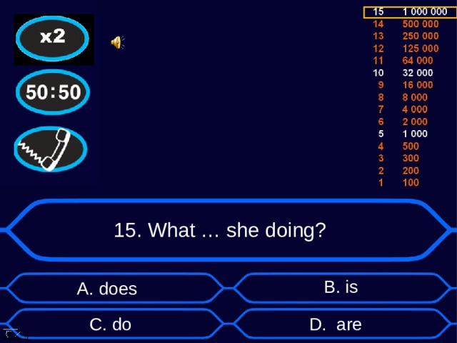 15. What … she doing? B . is А. does D . are C . do