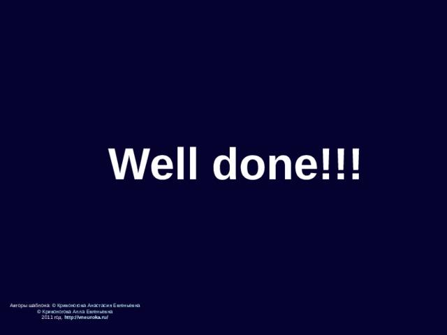 Well done!!! Авторы шаблона: © Кривоногова Анастасия Евгеньевна © Кривоногова Алла Евгеньевна 2011 год. http://vneuroka.ru/