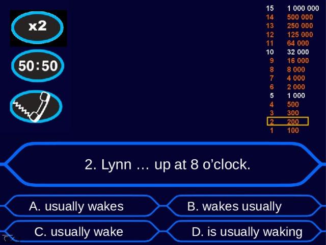 2. Lynn … up at 8 o'clock. А. usually wakes B . wakes usually D . is usually waking C . usually wake