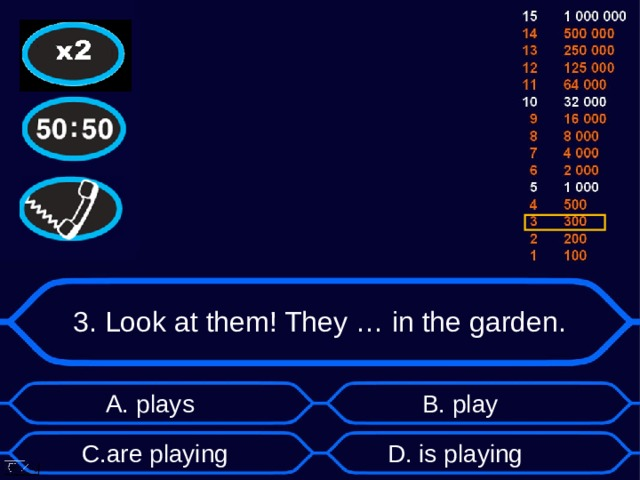 3. Look at them! They … in the garden. А. plays B . play D . is playing C . are playing