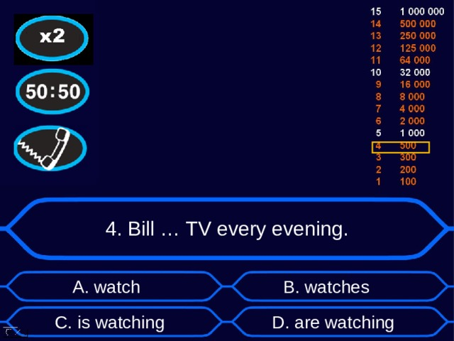4. Bill … TV every evening. А. watch B . watches D . are watching C . is watching