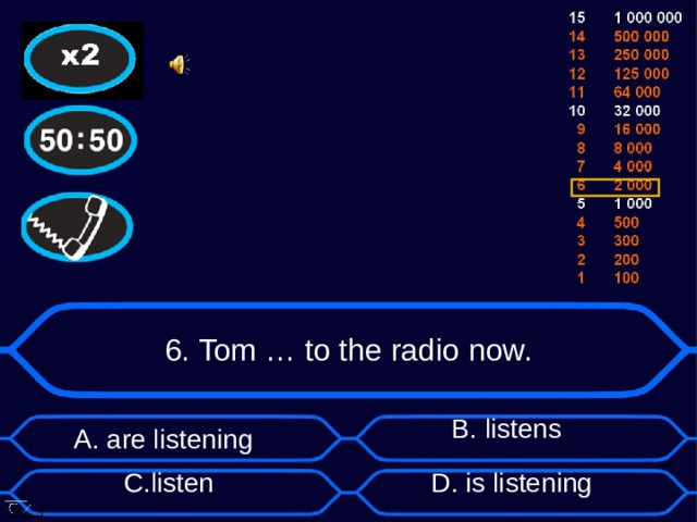 6. Tom … to the radio now. А. are listening B . listens D . is listening C . listen
