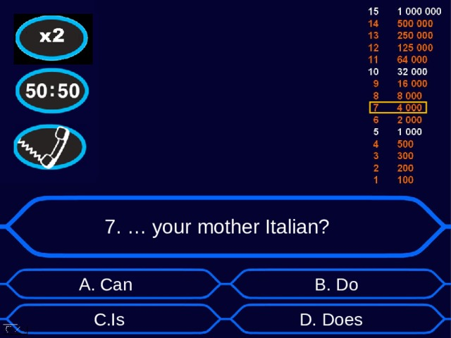7. … your mother Italian? А. Can B . Do D . Does C . Is