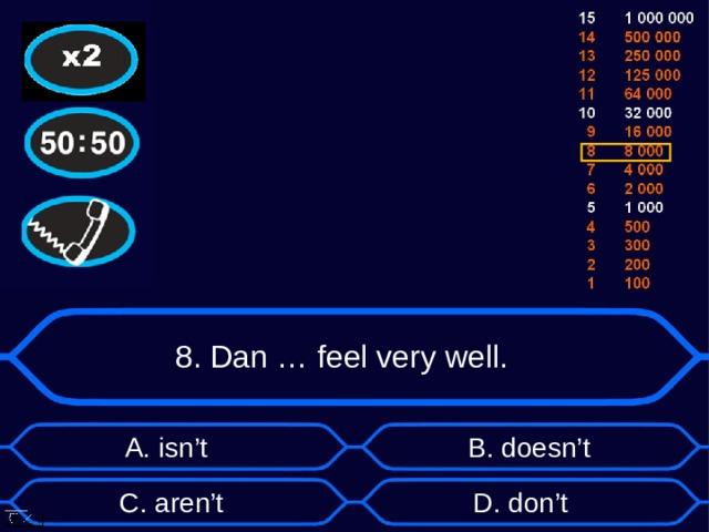 8. Dan … feel very well. А. isn't B . doesn't D . don't C . aren't