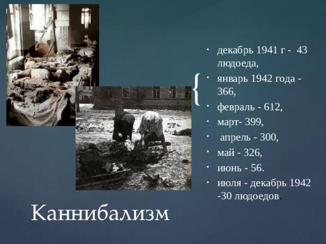 декабрь 1941 г - 43 людоеда, январь 1942 года - 366, февраль - 612, март- 399,  апрель - 300, май - 326, июнь - 56. июля - декабрь 1942 -30 людоедов .