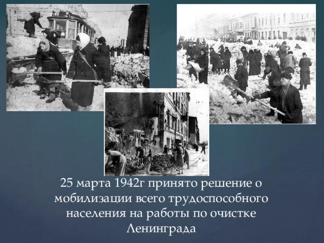 25 марта 1942г принято решение о мобилизации всего трудоспособного населения на работы по очистке Ленинграда