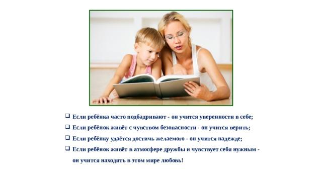 Если ребёнка часто подбадривают - он учится уверенности в себе;  Если ребёнок живёт с чувством безопасности - он учится верить;  Если ребёнку удаётся достичь желаемого - он учится надежде;  Если ребёнок живёт в атмосфере дружбы и чувствует себя нужным - он учится находить в этом мире любовь!