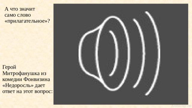 А что значит  само слово «прилагательное»? Герой Митрофанушка из комедии Фонвизина «Недоросль» дает ответ на этот вопрос: