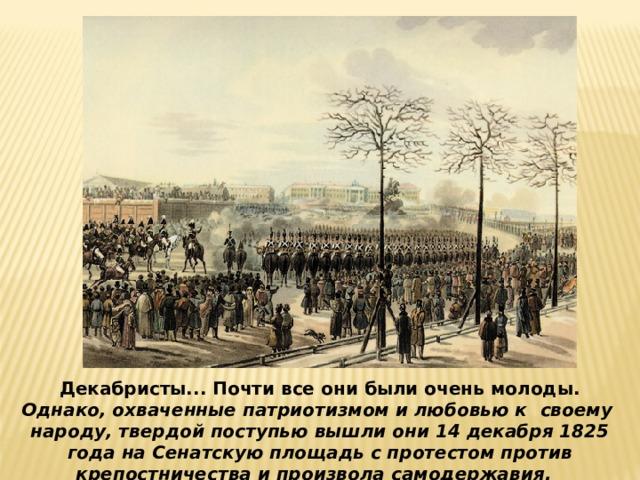 Декабристы... Почти все они были очень молоды. Однако, охваченные патриотизмом и любовью к  своему народу, твердой поступью вышли они 14 декабря 1825 года на Сенатскую площадь с протестом против крепостничества и произвола самодержавия.