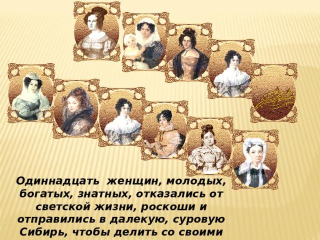 Одиннадцать женщин, молодых, богатых, знатных, отказались от светской жизни, роскоши и отправились в далекую, суровую Сибирь, чтобы делить со своими мужьями изгнание, поддержать в них мужество и волю к борьбе.