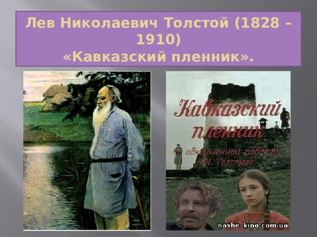 Лев Николаевич Толстой (1828 – 1910)  «Кавказский пленник».