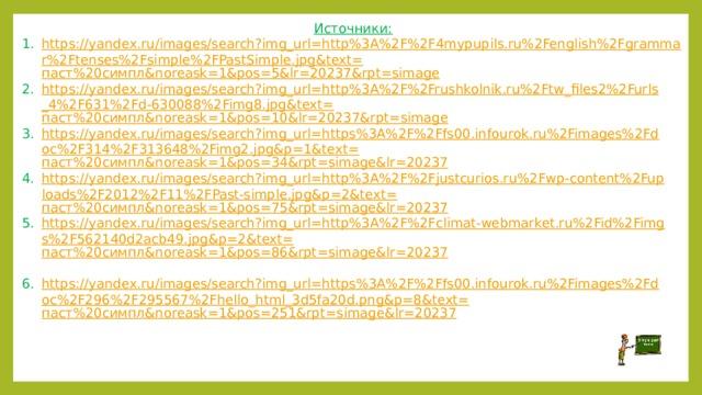 Источники: https://yandex.ru/images/search?img_url=http%3A%2F%2F4mypupils.ru%2Fenglish%2Fgrammar%2Ftenses%2Fsimple%2FPastSimple.jpg&text= паст%20симпл& noreask =1&pos=5&lr=20237&rpt= simage https://yandex.ru/images/search?img_url=http%3A%2F%2Frushkolnik.ru%2Ftw_files2%2Furls_4%2F631%2Fd-630088%2Fimg8.jpg&text= паст%20симпл& noreask =1&pos=10&lr=20237&rpt= simage https://yandex.ru/images/search?img_url=https%3A%2F%2Ffs00.infourok.ru%2Fimages%2Fdoc%2F314%2F313648%2Fimg2.jpg&p=1&text= паст%20симпл& noreask =1&pos=34&rpt= simage&lr =20237 https://yandex.ru/images/search?img_url=http%3A%2F%2Fjustcurios.ru%2Fwp-content%2Fuploads%2F2012%2F11%2FPast-simple.jpg&p=2&text= паст%20симпл& noreask =1&pos=75&rpt= simage&lr =20237 https://yandex.ru/images/search?img_url=http%3A%2F%2Fclimat-webmarket.ru%2Fid%2Fimgs%2F562140d2acb49.jpg&p=2&text= паст%20симпл& noreask =1&pos=86&rpt= simage&lr =20237  https://yandex.ru/images/search?img_url=https%3A%2F%2Ffs00.infourok.ru%2Fimages%2Fdoc%2F296%2F295567%2Fhello_html_3d5fa20d.png&p=8&text= паст%20симпл& noreask =1&pos=251&rpt= simage&lr =20237