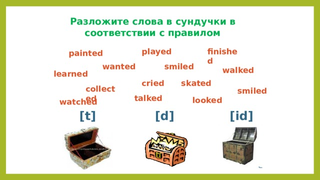 Разложите слова в сундучки в соответствии с правилом finished played painted wanted smiled walked learned cried skated collected smiled talked looked watched [t] [d] [id]