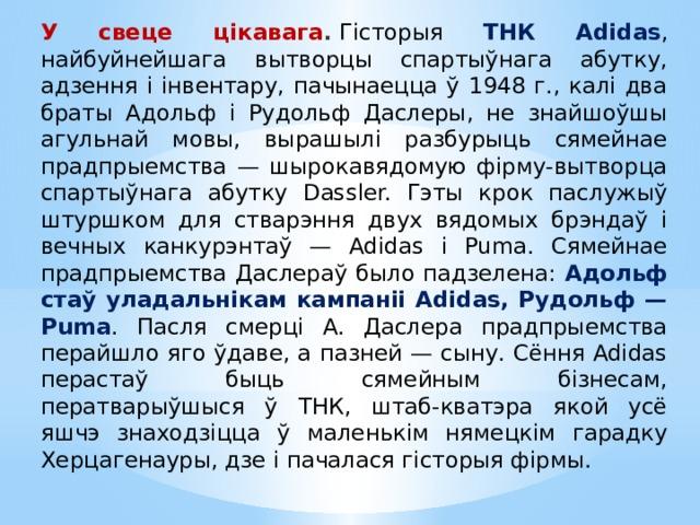 У свеце цікавага .  Гісторыя ТНК Adidas , найбуйнейшага вытворцы спартыўнага абутку, адзення і інвентару, пачынаецца ў 1948 г., калі два браты Адольф і Рудольф Даслеры, не знайшоўшы агульнай мовы, вырашылі разбурыць сямейнае прадпрыемства — шырокавядомую фірму-вытворца спартыўнага абутку Dassler. Гэты крок паслужыў штуршком для стварэння двух вядомых брэндаў і вечных канкурэнтаў — Adidas і Puma. Сямейнае прадпрыемства Даслераў было падзелена: Адольф стаў уладальнікам кампаніі Adidas, Рудольф — Puma . Пасля смерці А. Даслера прадпрыемства перайшло яго ўдаве, а пазней — сыну. Сёння Adidas перастаў быць сямейным бізнесам, ператварыўшыся ў ТНК, штаб-кватэра якой усё яшчэ знаходзіцца ў маленькім нямецкім гарадку Херцагенауры, дзе і пачалася гісторыя фірмы.