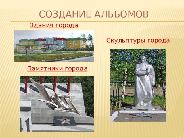 Создание альбомов Здания города Скульптуры города Памятники города