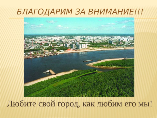 Благодарим за внимание!!!   Любите свой город, как любим его мы!