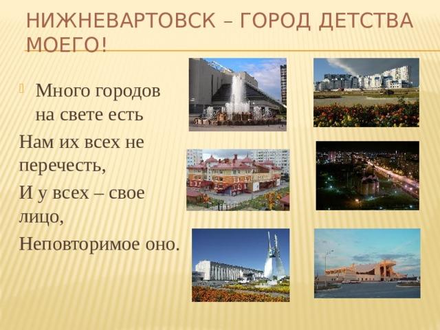 Нижневартовск – город детства моего! Много городов на свете есть Нам их всех не перечесть, И у всех – свое лицо, Неповторимое оно.