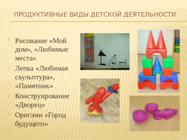 Продуктивные виды детской деятельности   Рисование «Мой дом», «Любимые места» Лепка «Любимая скульптура», «Памятник» Конструирование «Дворец» Оригами «Город будущего»