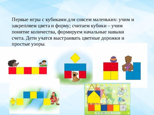 Первые игры с кубиками для совсем маленьких: учим и закрепляем цвета и форму; считаем кубики – учим понятие количества, формируем начальные навыки счета. Дети учатся выстраивать цветные дорожки и простые узоры .