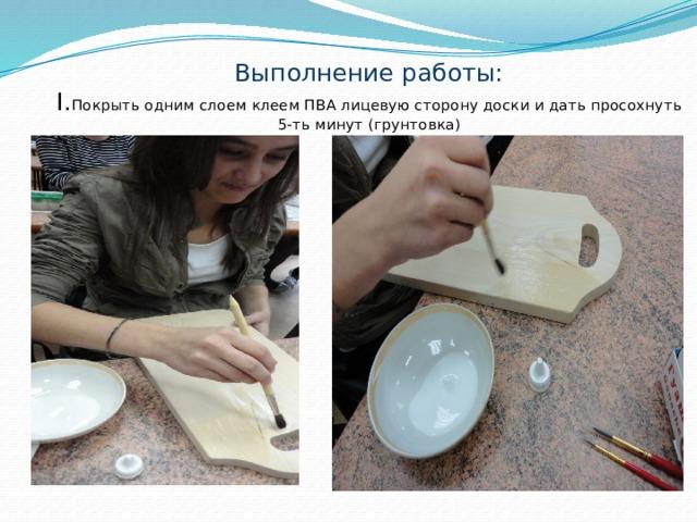 Выполнение работы:  I. Покрыть одним слоем клеем ПВА лицевую сторону доски и дать просохнуть 5-ть минут (грунтовка)