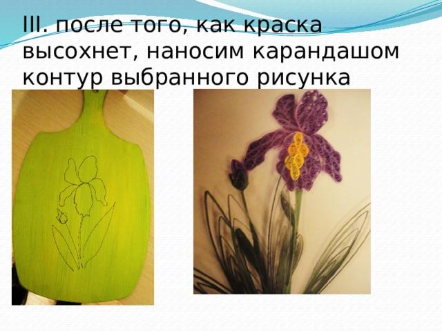 III. после того, как краска высохнет, наносим карандашом контур выбранного рисунка