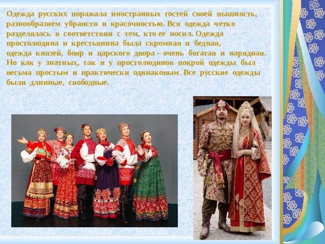 Одежда русских поражала иностранных гостей своей пышность, разнообразием убранств и красочностью. Вся одежда четко разделялась в соответствии с тем, ктоее носил. Одежда простолюдина и крестьянина была скромная и бедная, одежда князей, бояр и царского двора – очень богатая и нарядная. Но как у знатных, так и у простолюдинов покрой одежды был весьма простым и практически одинаковым. Все русские одежды были длинные, свободные.