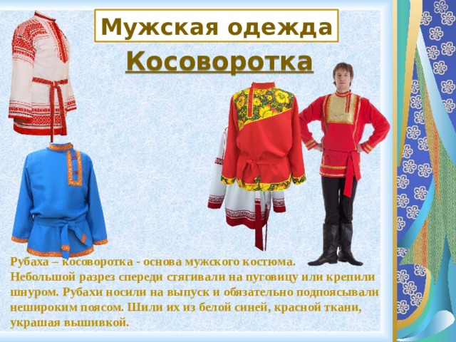 Мужская одежда Косоворотка Рубаха – косоворотка - основа мужского костюма. Небольшой разрез спереди стягивали на пуговицу или крепили шнуром. Рубахи носили на выпуск и обязательно подпоясывали нешироким поясом. Шили их из белой синей, красной ткани, украшая вышивкой.