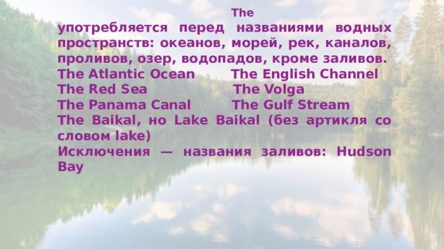 The употребляется перед названиями водных пространств: океанов, морей, рек, каналов, проливов, озер, водопадов, кроме заливов. The Atlantic Ocean The English Channel The Red Sea The Volga The Panama Canal The Gulf Stream The Baikal, но Lake Baikal (без артикля со словом lake) Исключения — названия заливов: Hudson Bay