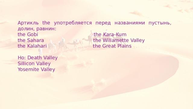 Артикль the употребляется перед названиями пустынь, долин, равнин: the Gobi the Kara-Kum the Sahara the Willamette Valley the Kalahari the Great Plains Но: Death Valley Sillicon Valley Yosemite Valley