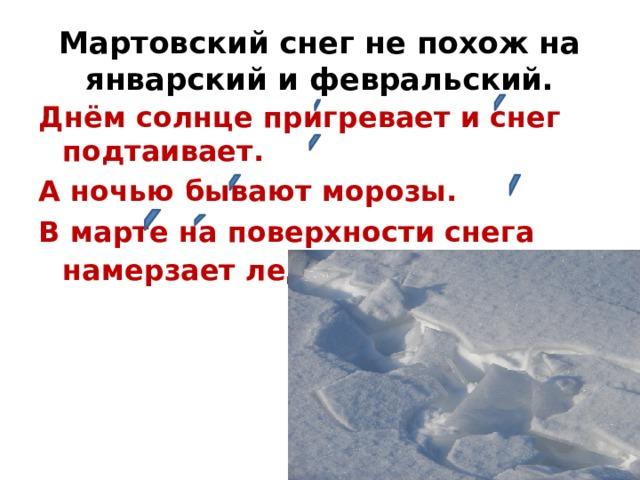 Мартовский снег не похож на январский и февральский. Днём солнце пригревает и снег подтаивает. А ночью бывают морозы. В марте на поверхности снега намерзает ледяная корка- наст.