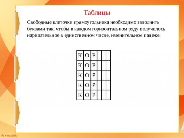 Таблицы Свободные клеточки прямоугольника необходимо заполнить буквами так, чтобы в каждом горизонтальном ряду получилось нарицательное в единственном числе, именительном падеже.