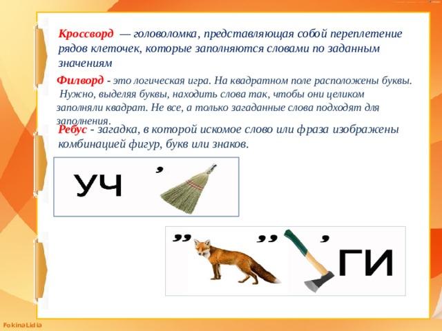 Кроссворд  — головоломка, представляющая собой переплетение рядов клеточек, которые заполняются словами по заданным значениям Филворд  - это логическая игра. На квадратном поле расположены буквы. Нужно, выделяя буквы, находить слова так, чтобы они целиком заполняли квадрат. Не все, а только загаданные слова подходят для заполнения. Ребус  - загадка, в которой искомое слово или фраза изображены комбинацией фигур, букв или знаков.
