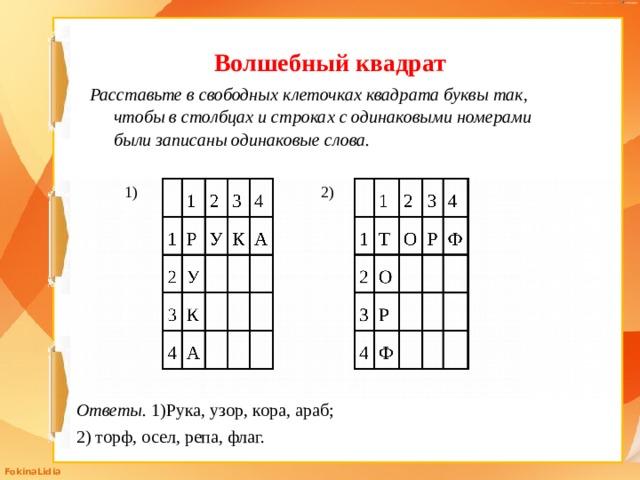 Волшебный квадрат Расставьте в свободных клеточках квадрата буквы так, чтобы в столбцах и строках с одинаковыми номерами были записаны одинаковые слова. 1) 2) Ответы. 1)Рука, узор, кора, араб; 2) торф, осел, репа, флаг.
