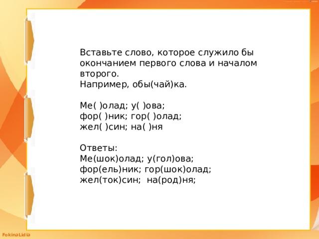 Вставьте слово, которое служило бы окончанием первого слова и началом второго. Например, обы(чай)ка. Ме( )олад; у( )ова; фор( )ник; гор( )олад; жел( )син; на( )ня Ответы: Ме(шок)олад; у(гол)ова; фор(ель)ник; гор(шок)олад; жел(ток)син; на(род)ня;