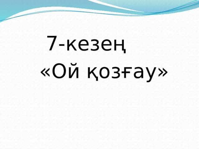 7-кезең «Ой қозғау»