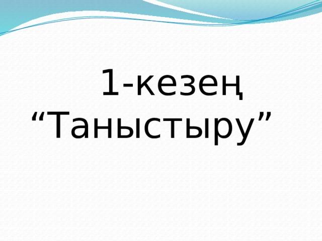 """1-кезең """"Таныстыру"""""""