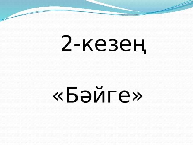 2-кезең «Бәйге»