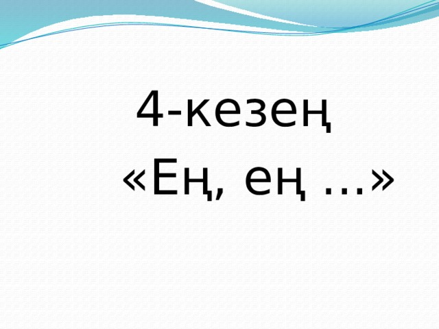 4-кезең  «Ең, ең ...»