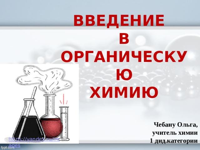ВВЕДЕНИЕ  В ОРГАНИЧЕСКУЮ  ХИМИЮ Чебану Ольга, учитель химии 1 дид.категории
