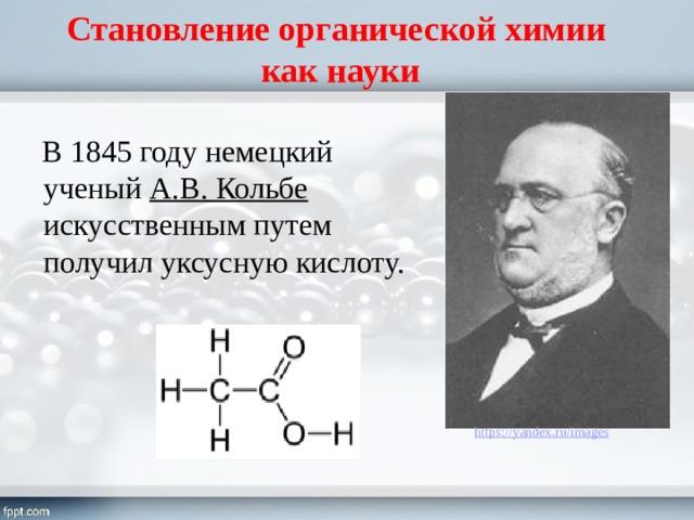 Становление органической химии  как науки В 1845 году немецкий ученый А.В. Кольбе искусственным путем получил уксусную кислоту.
