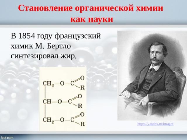 Становление органической химии  как науки В 1854 году французский химик М. Бертло синтезировал жир.