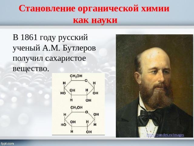 Становление органической химии  как науки В 1861 году русский ученый А.М. Бутлеров получил сахаристое вещество.