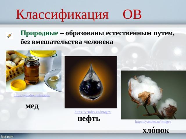 Классификация ОВ Природные – образованы естественным путем, без вмешательства человека мед нефть хлόпок