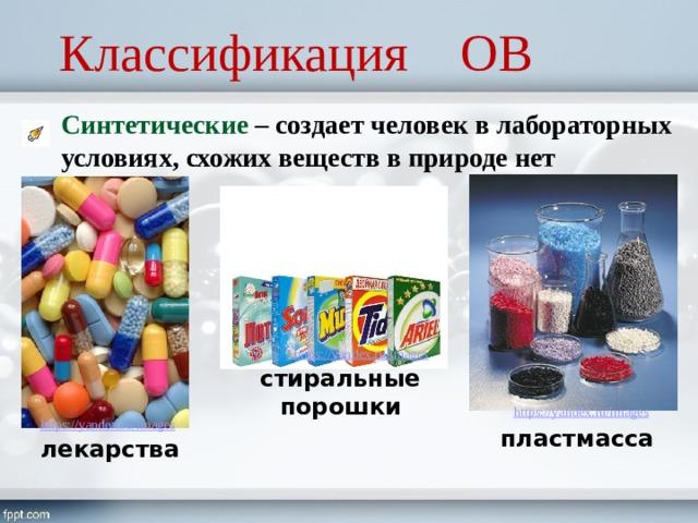 Классификация ОВ Синтетические – создает человек в лабораторных условиях, схожих веществ в природе нет стиральные порошки пластмасса лекарства