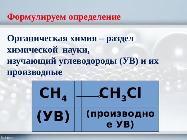 Формулируем определение Органическая химия – раздел химической науки, изучающий углеводороды (УВ) и их производные СН 4 (УВ) СН 3 Cl (производное УВ)