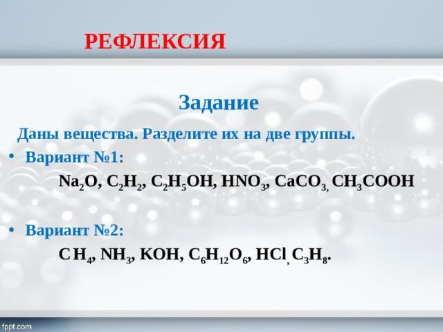 РЕФЛЕКСИЯ  Задание  Даны вещества. Разделите их на две группы. Вариант №1:  Na 2 O, C 2 H 2 , C 2 H 5 OH, HNO 3 , CaCO 3, CH 3 COOH Вариант №2:  C  H 4 , NH 3 , KOH, C 6 H 12 O 6 , HCl , C 3 H 8 .