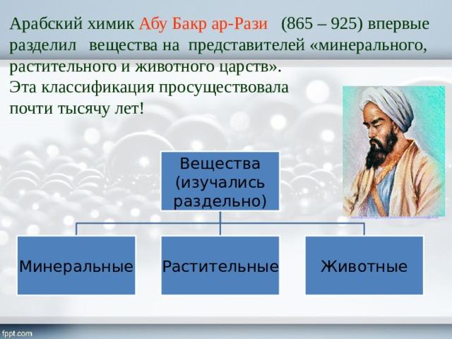 Арабский химик Абу Бакр ар-Рази (865 – 925) впервые разделил вещества на представителей «минерального, растительного и животного царств». Эта классификация просуществовала почти тысячу лет! Вещества (изучались раздельно) Минеральные Растительные Животные 8