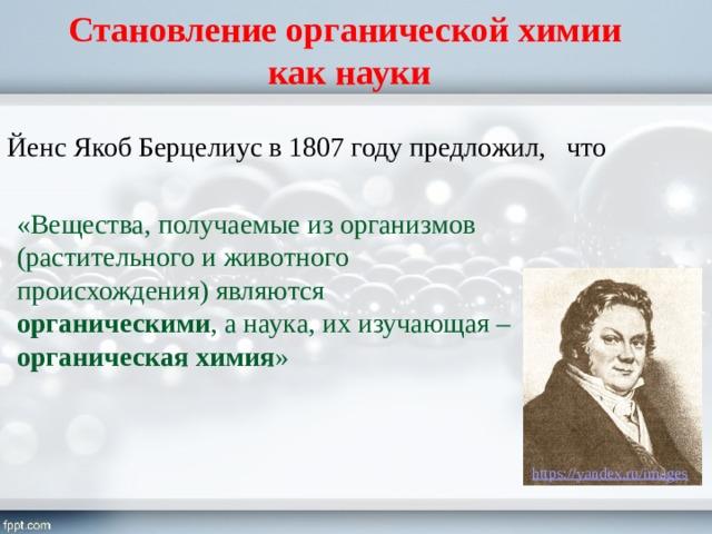 Становление органической химии  как науки Йенс Якоб Берцелиус в 1807 году предложил, что «Вещества, получаемые из организмов (растительного и животного происхождения) являются органическими , а наука, их изучающая – органическая химия »