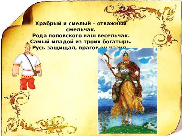 Храбрый и смелый – отважный смельчак. Рода поповского наш весельчак. Самый младой из троих богатырь. Русь защищал, врагов он разил.