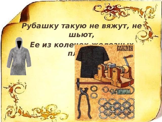 . Рубашку такую не вяжут, не шьют, Ее из колечек железных плетут